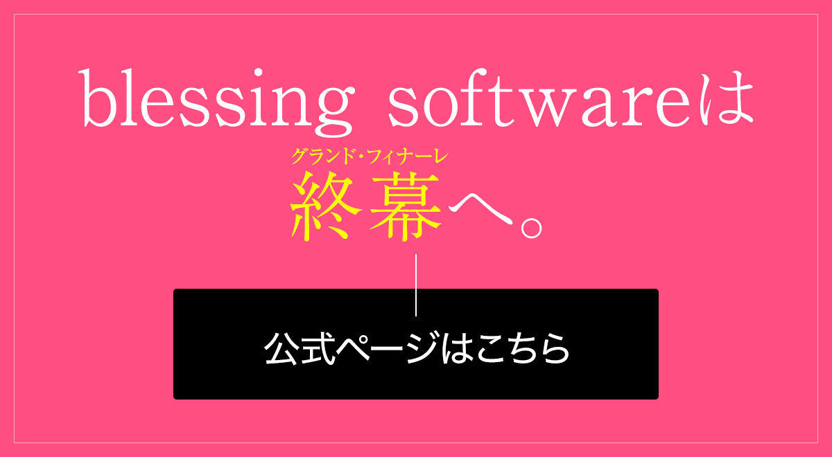 blessing softwareは終幕へ。